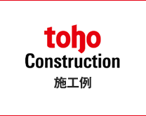 toho Construction 施工例